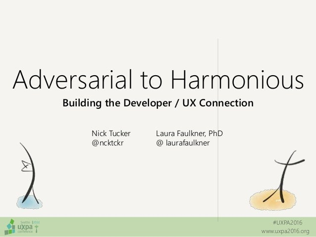 #UXPA2016 www.uxpa2016.org Adversarial to Harmonious Building the Developer / UX Connection Nick Tucker @ncktckr Laura Fau...