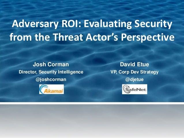 Adversary ROI: Evaluating Securityfrom the Threat Actor's Perspective       Josh Corman                     David Etue Dir...