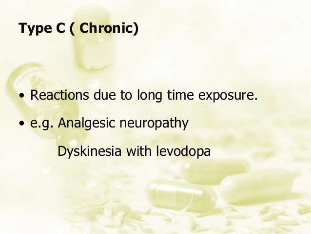 • Reactions due to long time exposure. • e.g. Analgesic neuropathy Dyskinesia with levodopa Type C ( Chronic)