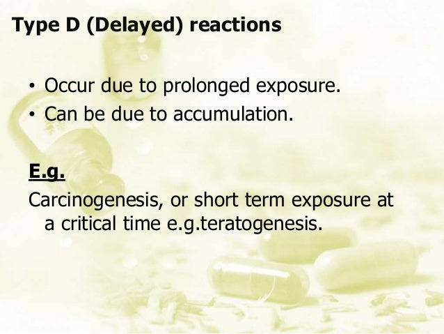 Type D (Delayed) reactions • Occur due to prolonged exposure. • Can be due to accumulation. E.g. Carcinogenesis, or short ...