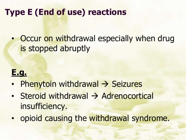 Type E (End of use) reactions • Occur on withdrawal especially when drug is stopped abruptly E.g. • Phenytoin withdrawal ...