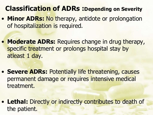 Classification of ADRs :Depending on Severity • Minor ADRs: No therapy, antidote or prolongation of hospitalization is req...
