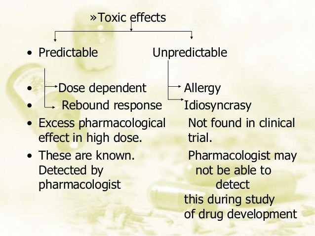 »Toxic effects • Predictable Unpredictable • Dose dependent Allergy • Rebound response Idiosyncrasy • Excess pharmacologic...