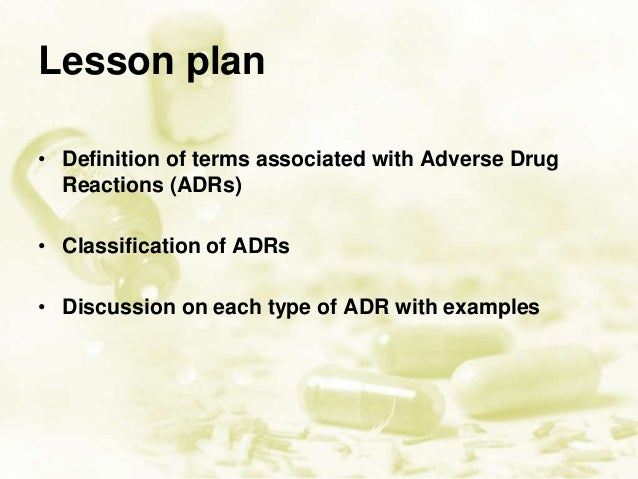 Lesson plan • Definition of terms associated with Adverse Drug Reactions (ADRs) • Classification of ADRs • Discussion on e...