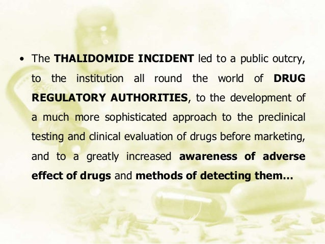 • The THALIDOMIDE INCIDENT led to a public outcry, to the institution all round the world of DRUG REGULATORY AUTHORITIES, ...