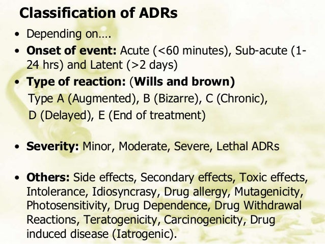 Classification of ADRs • Depending on…. • Onset of event: Acute (<60 minutes), Sub-acute (1- 24 hrs) and Latent (>2 days) ...