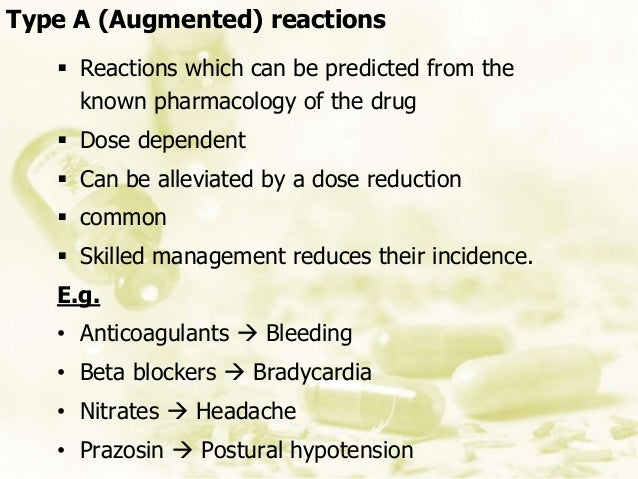  Reactions which can be predicted from the known pharmacology of the drug  Dose dependent  Can be alleviated by a dose ...