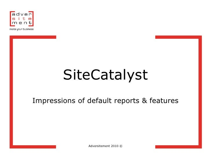 SiteCatalyst Impressions of default reports & features                    Adversitement 2010 ©