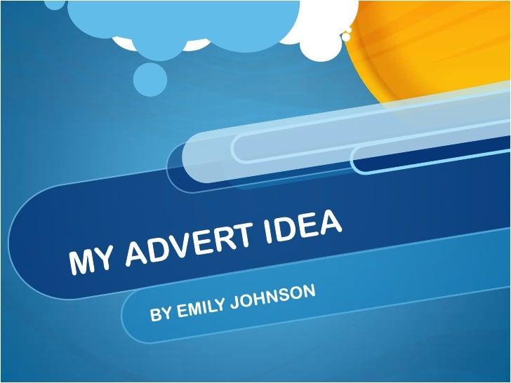 MY ADVERT IDEA<br />BY EMILY JOHNSON<br />
