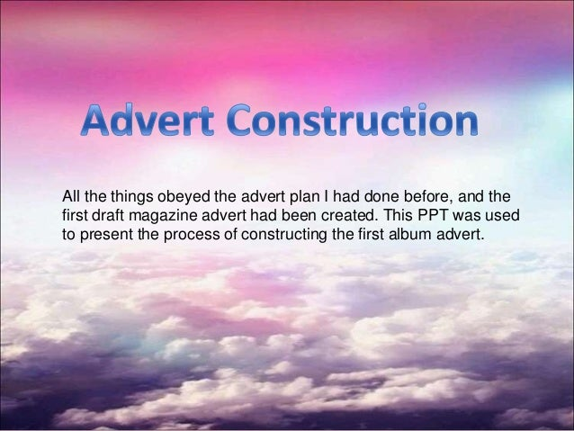 All the things obeyed the advert plan I had done before, and the first draft magazine advert had been created. This PPT wa...