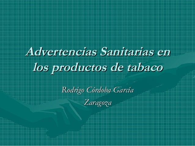 Advertencias Sanitarias enAdvertencias Sanitarias en los productos de tabacolos productos de tabaco Rodrigo Córdoba García...