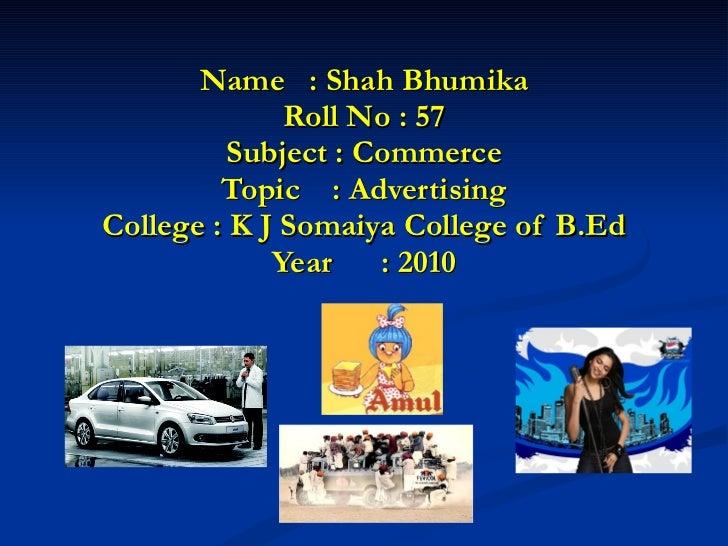 Name  : Shah Bhumika Roll No : 57 Subject : Commerce Topic  : Advertising College : K J Somaiya College of B.Ed Year  : 2010
