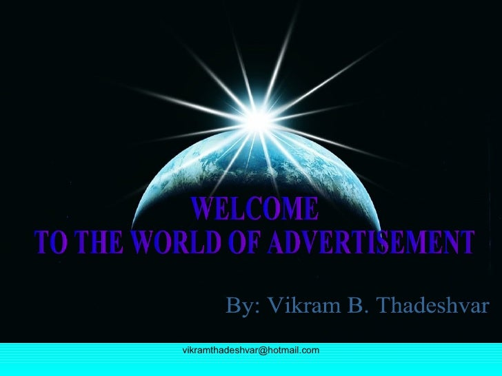 WELCOME  TO THE WORLD OF ADVERTISEMENT By: Vikram B. Thadeshvar