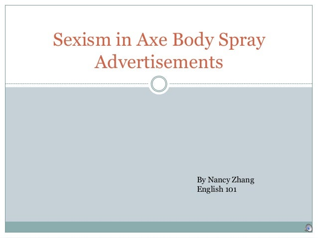 Sexism in Axe Body Spray Advertisements  By Nancy Zhang English 101