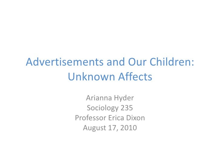 Advertisements and Our Children:Unknown Affects<br />Arianna Hyder<br />Sociology 235<br />Professor Erica Dixon<br />Augu...