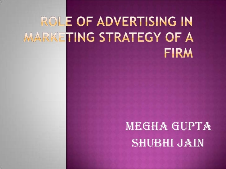 Role of advertising in marketing strategy of a firm<br />MEGHA GUPTA<br />                 SHUBHI JAIN<br />