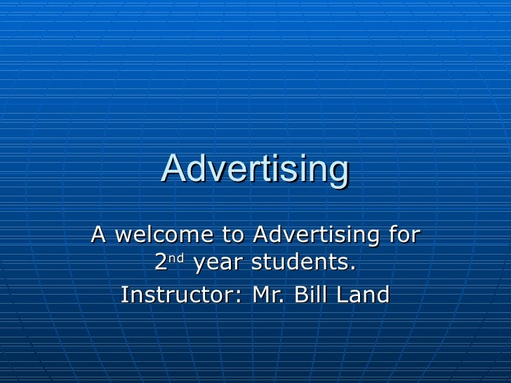 Advertising A welcome to Advertising for 2 nd  year students. Instructor: Mr. Bill Land