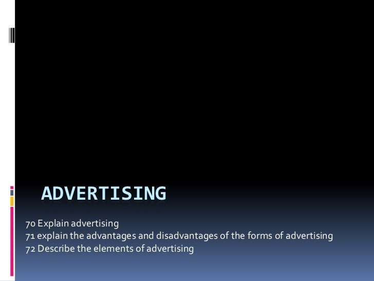 ADVERTISING70 Explain advertising71 explain the advantages and disadvantages of the forms of advertising72 Describe the el...