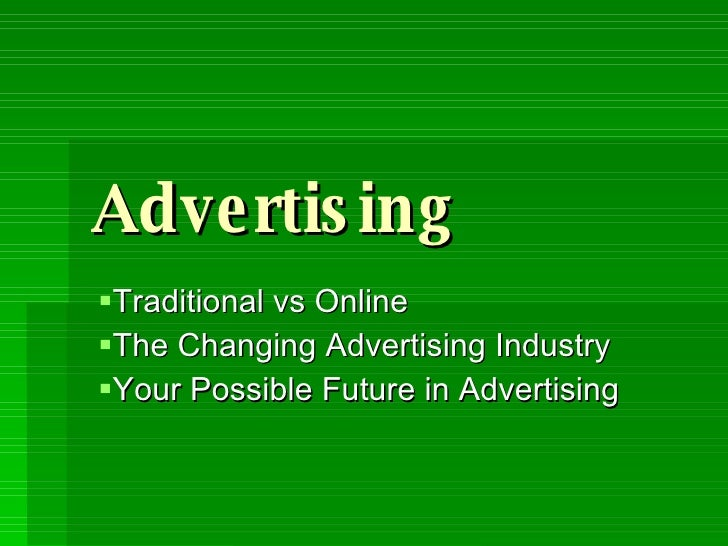 Advertising <ul><li>Traditional vs Online </li></ul><ul><li>The Changing Advertising Industry </li></ul><ul><li>Your Possi...