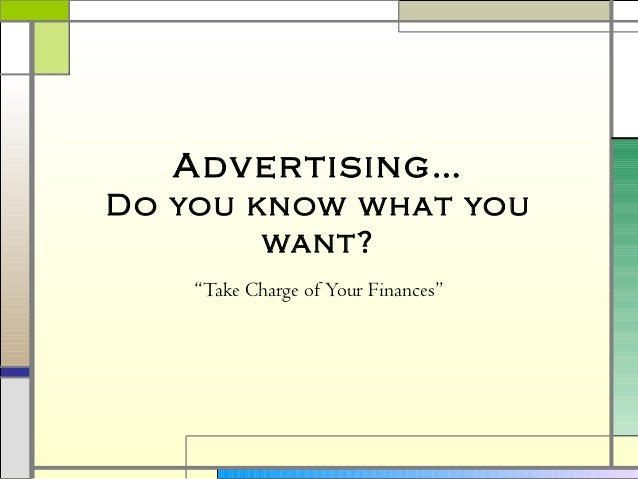 """Advertising… Do you know what you want? """"Take Charge of Your Finances"""""""
