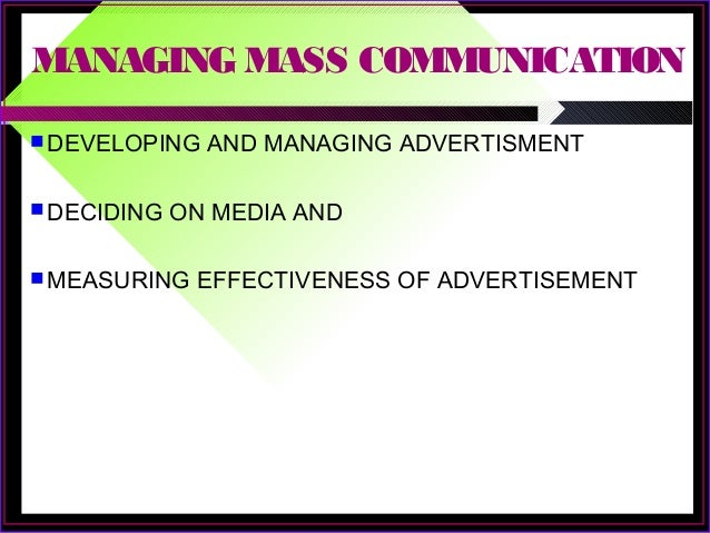MANAGING MASS COMMUNICATION  DEVELOPING AND MANAGING ADVERTISMENT  DECIDING ON MEDIA AND  MEASURING EFFECTIVENESS OF AD...