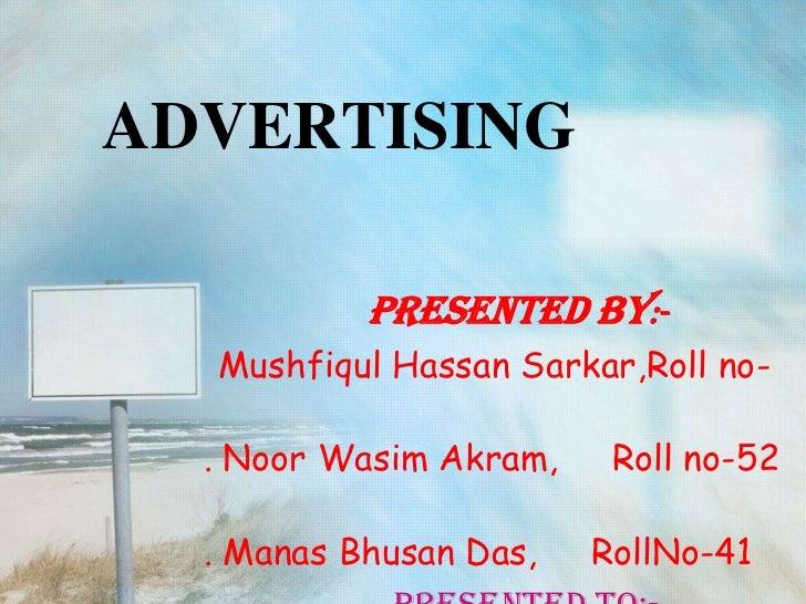 ADVERTISING           PRESENTED BY:-  Mushfiqul Hassan Sarkar,Roll no-  . Noor Wasim Akram,    Roll no-52  . Manas Bhusan ...