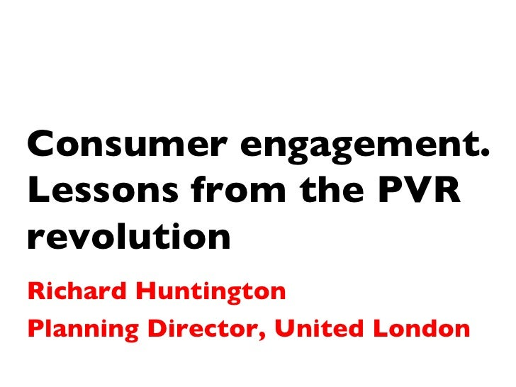 Consumer engagement. Lessons from the PVR revolution Richard Huntington Planning Director, United London