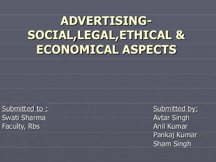 ADVERTISING- SOCIAL,LEGAL,ETHICAL & ECONOMICAL ASPECTS Submitted to : Submitted by: Swati Sharma Avtar Singh Faculty, Rbs ...
