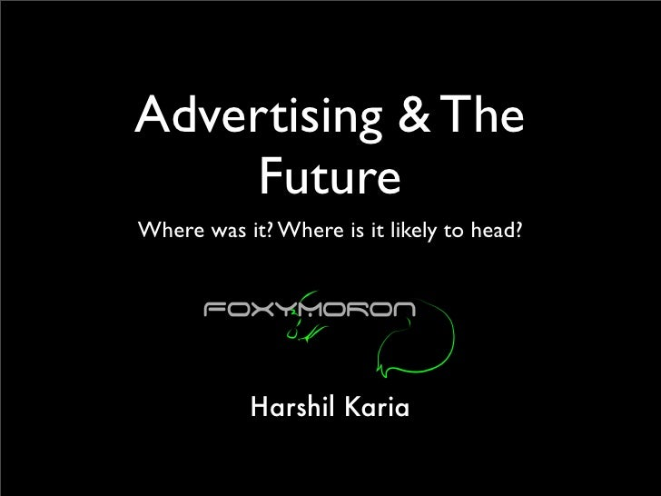 Advertising & The     Future Where was it? Where is it likely to head?                Harshil Karia