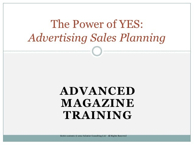 The Power of YES:Advertising Sales Planning     ADVANCED     MAGAZINE     TRAINING      Entire contents © 2012 Sabatier Co...
