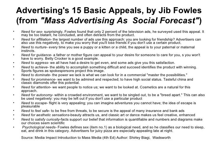 15 basic appeals of advertising Appeals speak to an individual's need, wants or interest the most common advertising appeals include use of fear, humor, rational, sex or bandwagon propaganda fear.