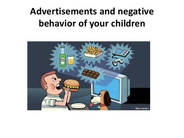 the negative effect of advertising Hello everyone, what do you think are the positive and negative impact of advertising on today's world as a parent, do you fear your child is getting.