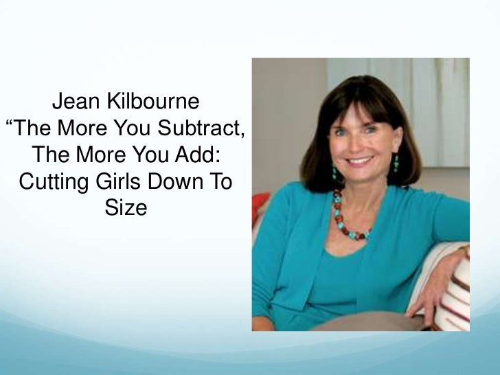 kilbourne the more you subtract the more you add Most 64 feminist theorists agree that the third wave prioritizes the entitlement of each individual 65 to define feminism for herself, which leads to an embracing of retrieved november 1, 2006 from g38_rowe_karlynhtml kilbourne, j (1999) the more you subtract the more you add: cutting.