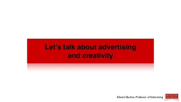 Let's talk about advertising and creativity Edward Boches, Professor of Advertising