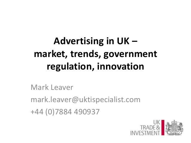 Advertising in UK – market, trends, government regulation, innovation Mark Leaver mark.leaver@uktispecialist.com +44 (0)78...