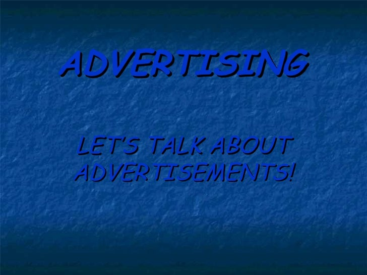 ADVERTISING LET'S TALK ABOUT ADVERTISEMENTS!
