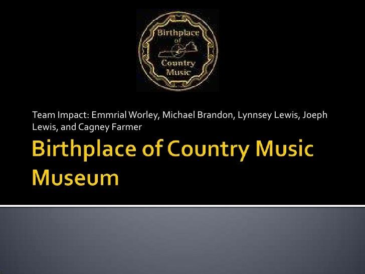 Birthplace of Country Music Museum<br />Team Impact: Emmrial Worley, Michael Brandon, Lynnsey Lewis, Joeph Lewis, and Cagn...