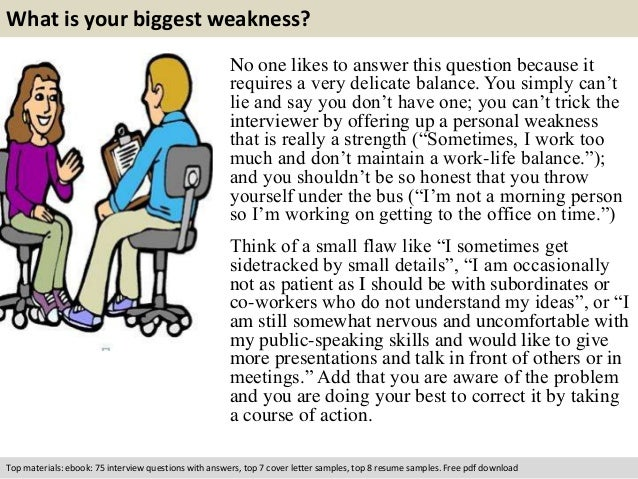 What is your biggest weakness?  No one likes to answer this question because it  requires a very delicate balance. You sim...