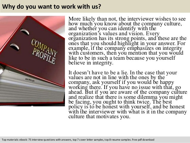 Why do you want to work with us?  More likely than not, the interviewer wishes to see  how much you know about the company...