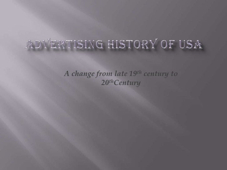 Advertising History of USA <br />A change from late 19th century to 20thCentury<br />