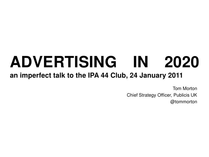 ADVERTISING IN 2020an imperfect talk to the IPA 44 Club, 24 January 2011<br />Tom Morton<br />Chief Strategy Officer, Publ...