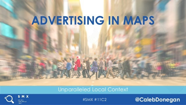 #SMX #11C2 @CalebDonegan Unparalleled Local Context ADVERTISING IN MAPS