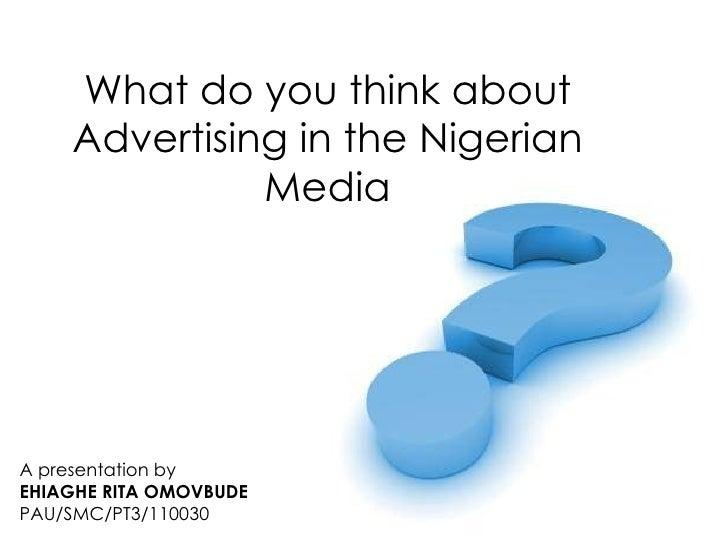 What do you think about    Advertising in the Nigerian              MediaA presentation byEHIAGHE RITA OMOVBUDEPAU/SMC/PT3...