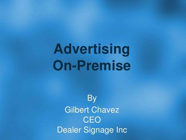 AdvertisingOn-Premise<br />By<br />Gilbert ChavezCEODealer Signage Inc<br />