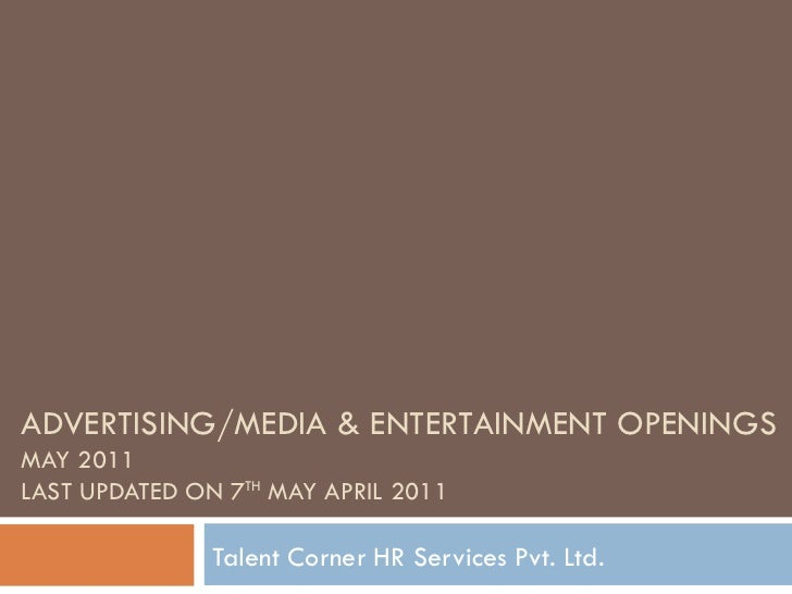 ADVERTISING/MEDIA & ENTERTAINMENT OPENINGS MAY 2011 LAST UPDATED ON 7 TH  MAY APRIL 2011 Talent Corner HR Services Pvt. Ltd.