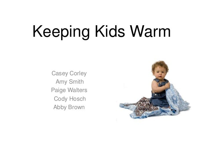 Keeping Kids Warm<br />Casey Corley<br /> Amy Smith <br />Paige Walters<br /> Cody Hosch<br />Abby Brown<br />