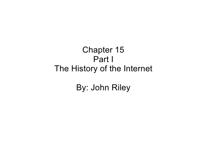 Chapter 15 Part I The History of the Internet By: John Riley