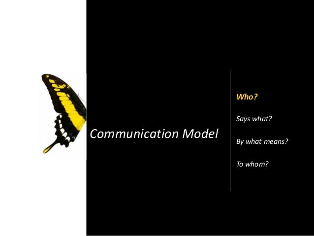 Communication Model Who? Says what? By what means? To whom?