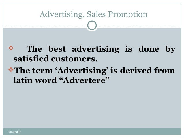 Advertising, Sales Promotion The best advertising is done bysatisfied customers.The term 'Advertising' is derived fromla...