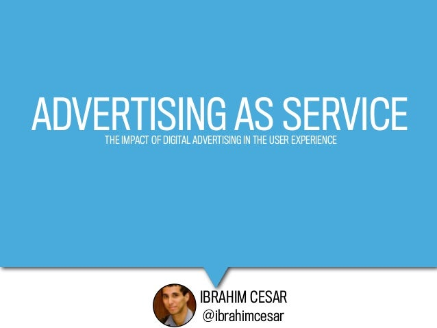 ADVERTISING AS SERVICE    THE IMPACT OF DIGITAL ADVERTISING IN THE USER EXPERIENCE                          IBRAHIM CESAR ...